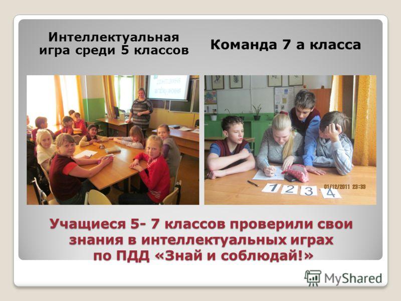 Учащиеся 5- 7 классов проверили свои знания в интеллектуальных играх по ПДД «Знай и соблюдай!» Интеллектуальная игра среди 5 классов Команда 7 а класса