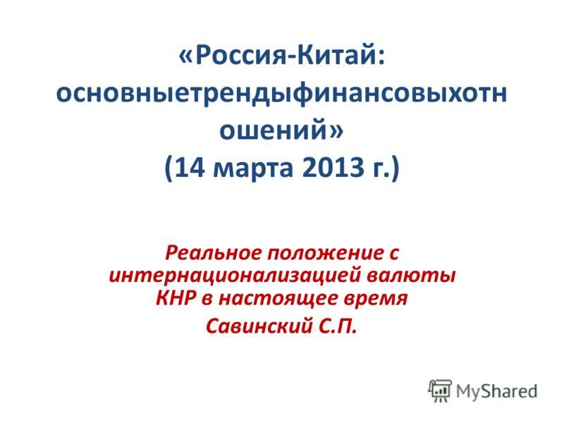 «Россия-Китай: основныетрендыфинансовыхотн ошений» (14 марта 2013 г.) Реальное положение с интернационализацией валюты КНР в настоящее время Савинский С.П.