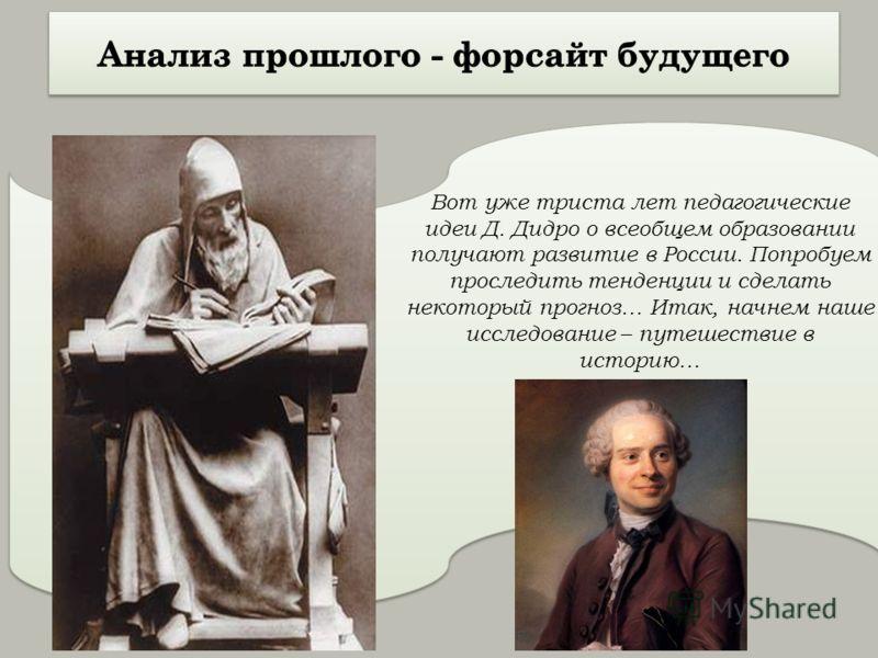 Вот уже триста лет педагогические идеи Д. Дидро о всеобщем образовании получают развитие в России. Попробуем проследить тенденции и сделать некоторый прогноз… Итак, начнем наше исследование – путешествие в историю…