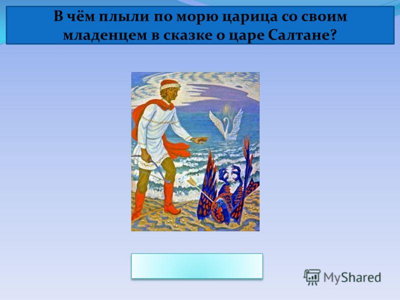 В чём плыли по морю царица со своим младенцем в сказке о царе Салтане?