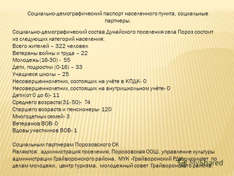 Социально-демографический паспорт населенного пункта, социальные партнеры. Социально-демографический состав Дунайского поселения села Пороз состоит из следующих категорий населения: Всего жителей – 322 человек Ветераны войны и труда – 22 Молодежь (16