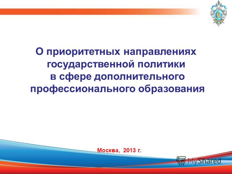 О приоритетных направлениях государственной политики в сфере дополнительного профессионального образования Москва, 2013 г.