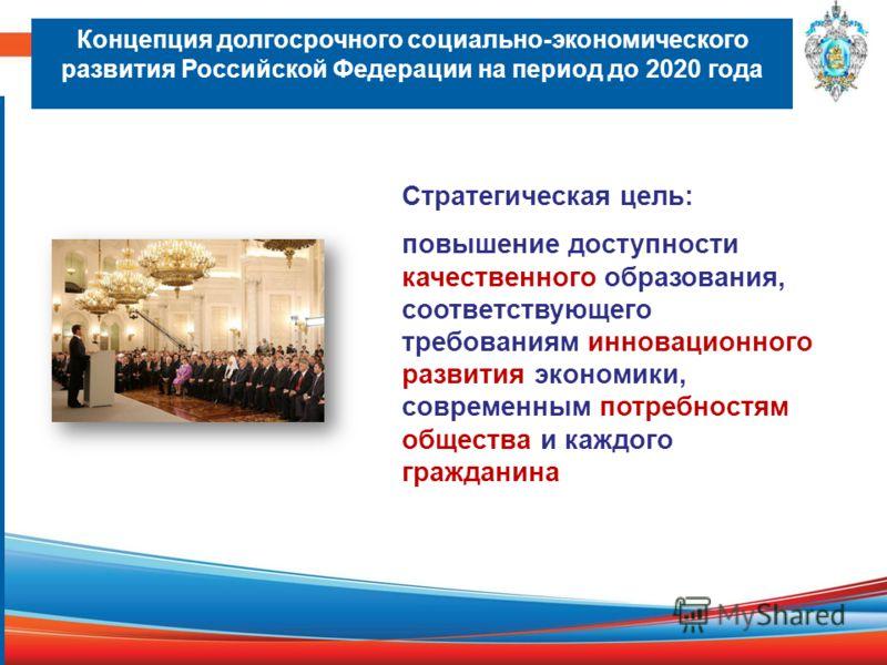 Концепция долгосрочного социально-экономического развития Российской Федерации на период до 2020 года Стратегическая цель: повышение доступности качественного образования, соответствующего требованиям инновационного развития экономики, современным по