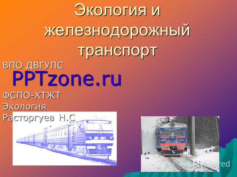 Экология и железнодорожный транспорт ВПО ДВГУПС PPTzone.ru ФСПО-ХТЖТЭкология Расторгуев Н.С