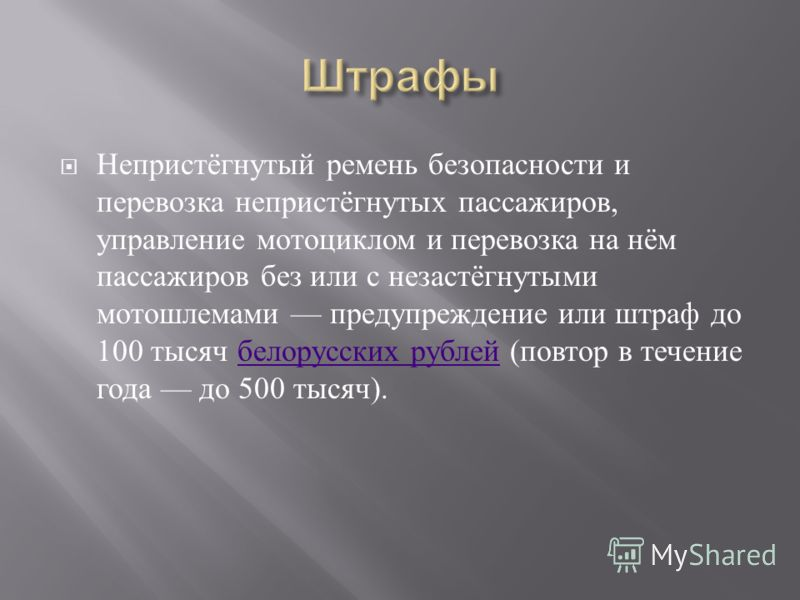 Непристёгнутый ремень безопасности и перевозка непристёгнутых пассажиров, управление мотоциклом и перевозка на нём пассажиров без или с незастёгнутыми мотошлемами предупреждение или штраф до 100 тысяч белорусских рублей ( повтор в течение года до 500