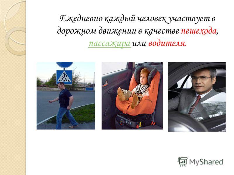 Ежедневно каждый человек участвует в дорожном движении в качестве пешехода, пассажира или водителя. пассажира