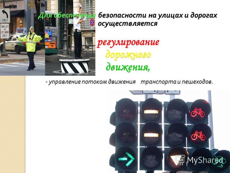 Для обеспечения безопасности на улицах и дорогах осуществляется регулирование дорожного движения, - управление потоком движения транспорта и пешеходов.