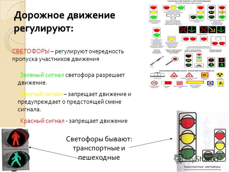 Дорожное движение регулируют : СВЕТОФОРЫ – регулируют очередность пропуска участников движения Зеленый сигнал светофора разрешает движение. Желтый сигнал – запрещает движение и предупреждает о предстоящей смене сигнала. Красный сигнал - запрещает дви