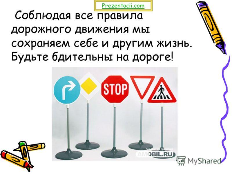 Соблюдая все правила дорожного движения мы сохраняем себе и другим жизнь. Будьте бдительны на дороге! Prezentacii.com
