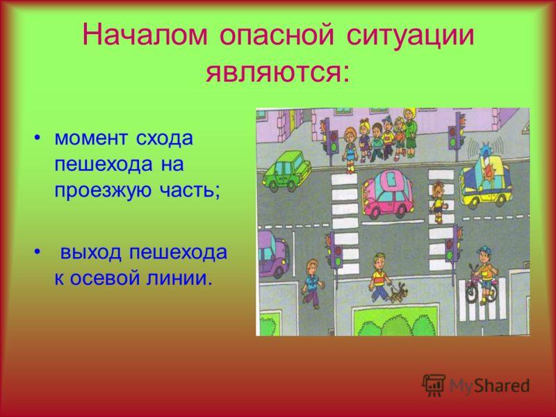Началом опасной ситуации являются: момент схода пешехода на проезжую часть; выход пешехода к осевой линии.