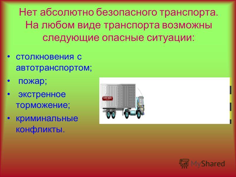 Нет абсолютно безопасного транспорта. На любом виде транспорта возможны следующие опасные ситуации: столкновения с автотранспортом; пожар; экстренное торможение; криминальные конфликты.