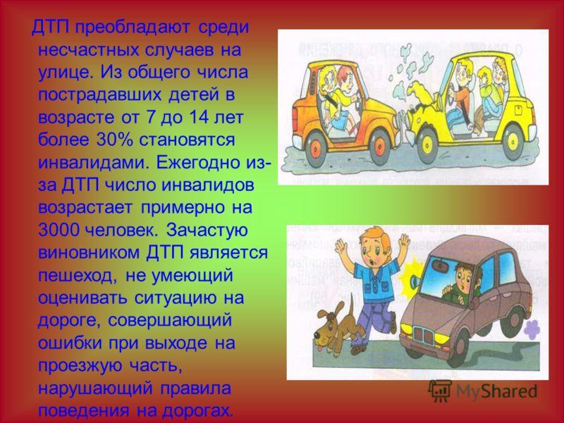 ДТП преобладают среди несчастных случаев на улице. Из общего числа пострадавших детей в возрасте от 7 до 14 лет более 30% становятся инвалидами. Ежегодно из- за ДТП число инвалидов возрастает примерно на 3000 человек. Зачастую виновником ДТП является