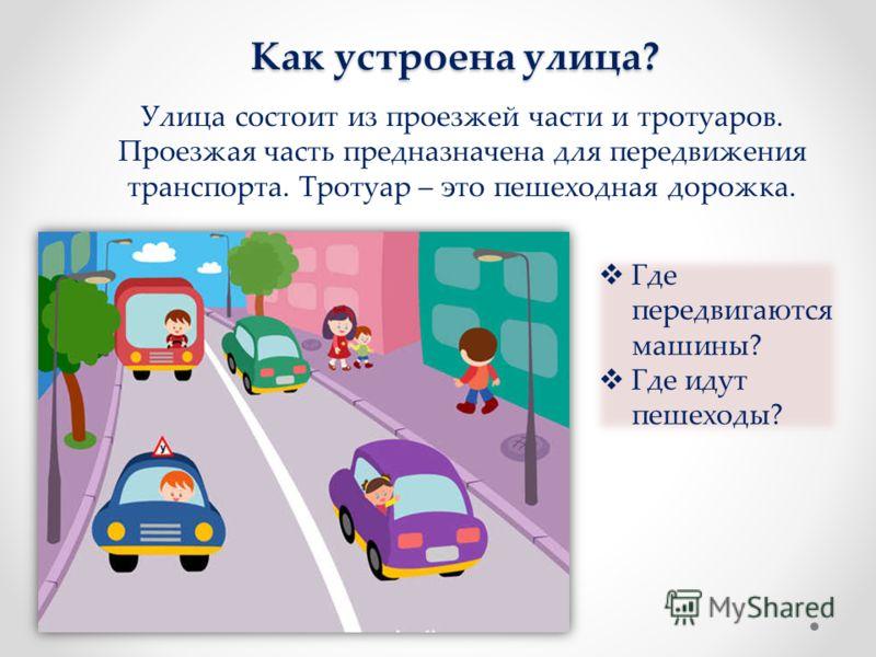 Как устроена улица? Улица состоит из проезжей части и тротуаров. Проезжая часть предназначена для передвижения транспорта. Тротуар – это пешеходная дорожка. Где передвигаются машины? Где идут пешеходы?