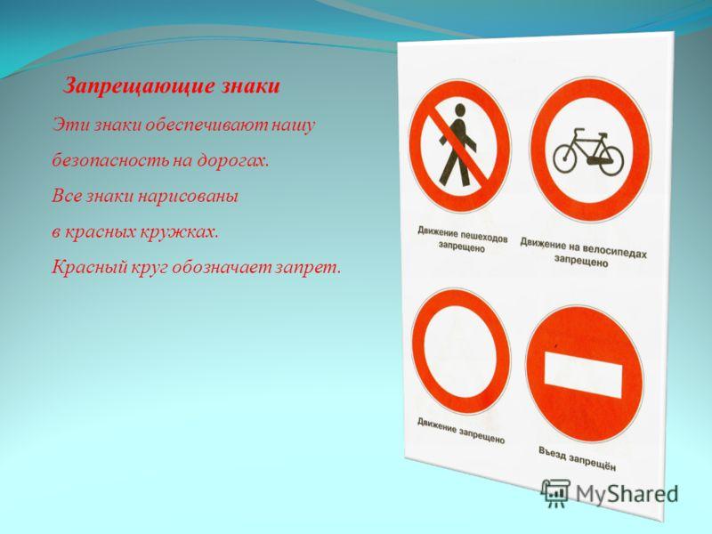 Запрещающие знаки Эти знаки обеспечивают нашу безопасность на дорогах. Все знаки нарисованы в красных кружках. Красный круг обозначает запрет.