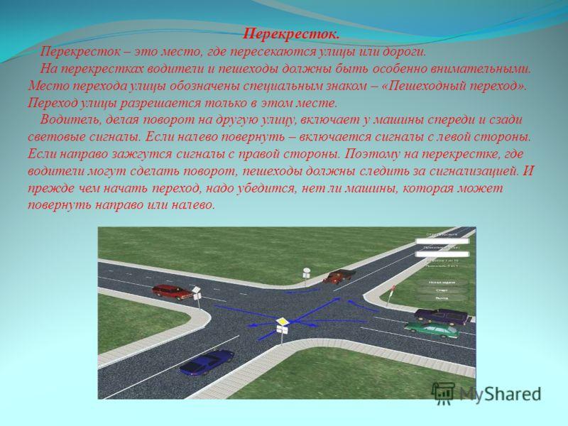 Перекресток. Перекресток – это место, где пересекаются улицы или дороги. На перекрестках водители и пешеходы должны быть особенно внимательными. Место перехода улицы обозначены специальным знаком – «Пешеходный переход». Переход улицы разрешается толь