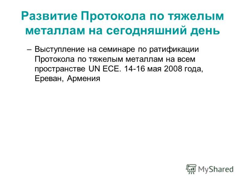 Развитие Протокола по тяжелым металлам на сегодняшний день –Выступление на семинаре по ратификации Протокола по тяжелым металлам на всем пространстве UN ECE. 14-16 мая 2008 года, Ереван, Армения