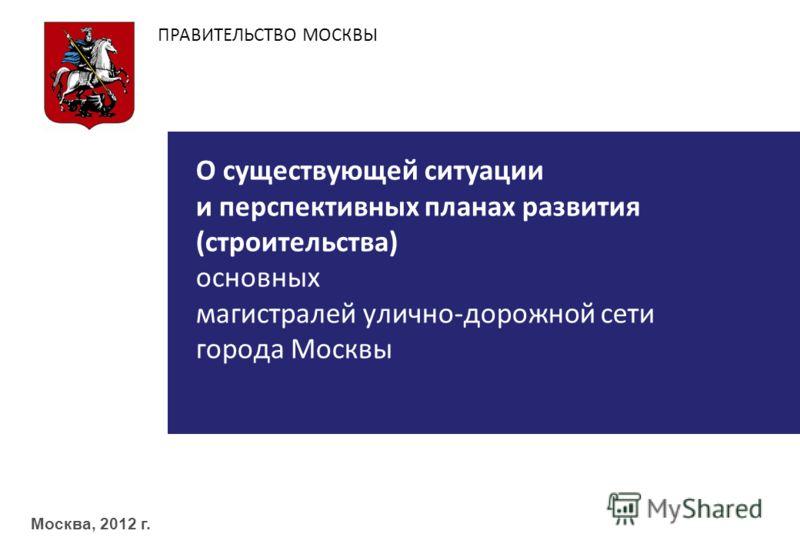 ПРАВИТЕЛЬСТВО МОСКВЫ Москва, 2012 г. О существующей ситуации и перспективных планах развития ( строительства ) основных магистралей улично - дорожной сети города Москвы