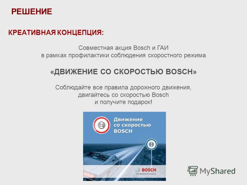 КРЕАТИВНАЯ КОНЦЕПЦИЯ: Совместная акция Bosch и ГАИ в рамках профилактики соблюдения скоростного режима «ДВИЖЕНИЕ СО СКОРОСТЬЮ BOSCH» Соблюдайте все правила дорожного движения, двигайтесь со скоростью Bosch и получите подарок! РЕШЕНИЕ