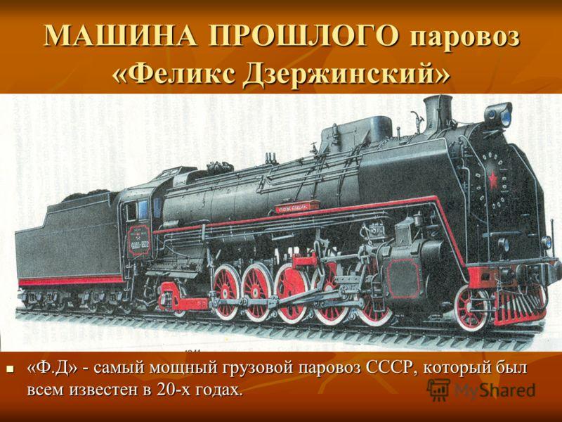 МАШИНА ПРОШЛОГО паровоз «Феликс Дзержинский» «Ф.Д» - самый мощный грузовой паровоз СССР, который был всем известен в 20-х годах. «Ф.Д» - самый мощный грузовой паровоз СССР, который был всем известен в 20-х годах.