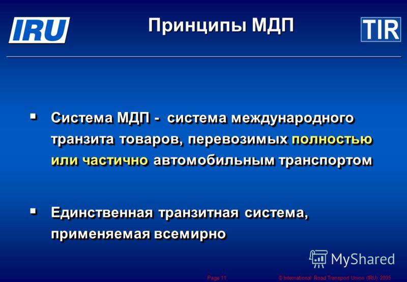 © International Road Transport Union (IRU) 2005 Page 11 Система МДП - система международного транзита товаров, перевозимых полностью или частично автомобильным транспортом Система МДП - система международного транзита товаров, перевозимых полностью и
