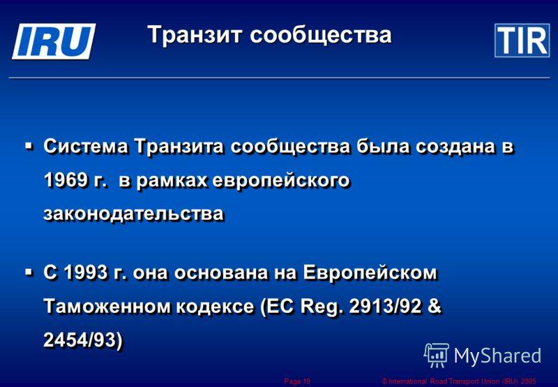 © International Road Transport Union (IRU) 2005 Page 19 Система Транзита сообщества была создана в 1969 г. в рамках европейского законодательства Система Транзита сообщества была создана в 1969 г. в рамках европейского законодательства С 1993 г. она