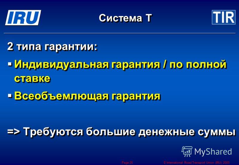 © International Road Transport Union (IRU) 2005 Page 26 Система Т 2 типа гарантии: Индивидуальная гарантия / по полной ставке Индивидуальная гарантия / по полной ставке Всеобъемлющая гарантия Всеобъемлющая гарантия => Требуются большие денежные суммы