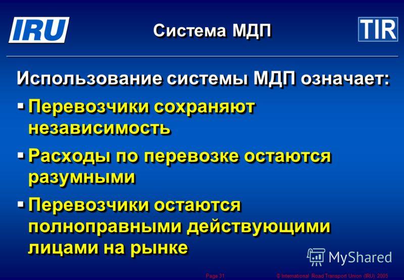 © International Road Transport Union (IRU) 2005 Page 31 Система МДП Использование системы МДП означает: Перевозчики сохраняют независимость Перевозчики сохраняют независимость Расходы по перевозке остаются разумными Расходы по перевозке остаются разу