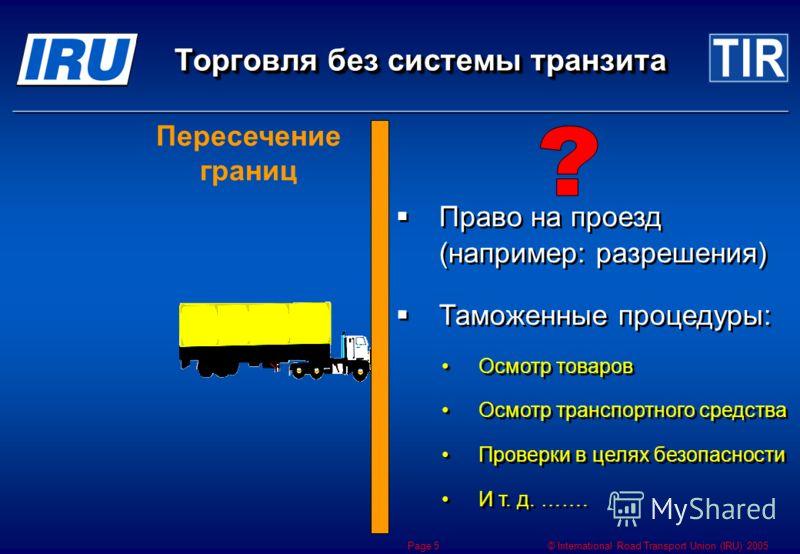 © International Road Transport Union (IRU) 2005 Page 5 Пересечение границ Право на проезд (например: разрешения) Таможенные процедуры: Осмотр товаров Осмотр транспортного средства Проверки в целях безопасности И т. д. ……. Право на проезд (например: р