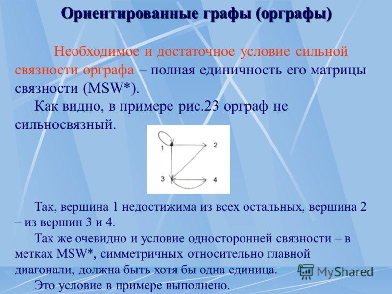 Ориентированные графы (орграфы) Необходимое и достаточное условие сильной связности орграфа – полная единичность его матрицы связности (MSW*). Как видно, в примере рис.23 орграф не сильносвязный. Так, вершина 1 недостижима из всех остальных, вершина