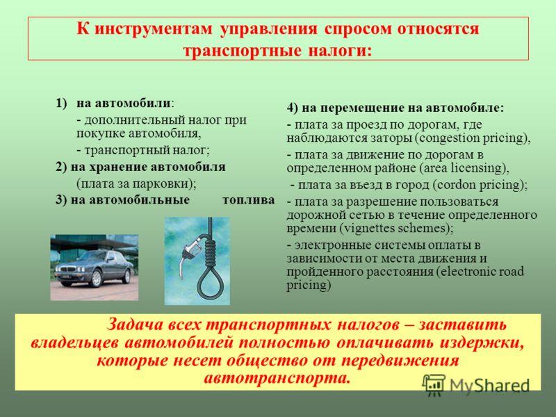 7 К инструментам управления спросом относятся транспортные налоги: 1)на автомобили: - дополнительный налог при покупке автомобиля, - транспортный налог; 2) на хранение автомобиля (плата за парковки); 3) на автомобильные топлива 4) на перемещение на а
