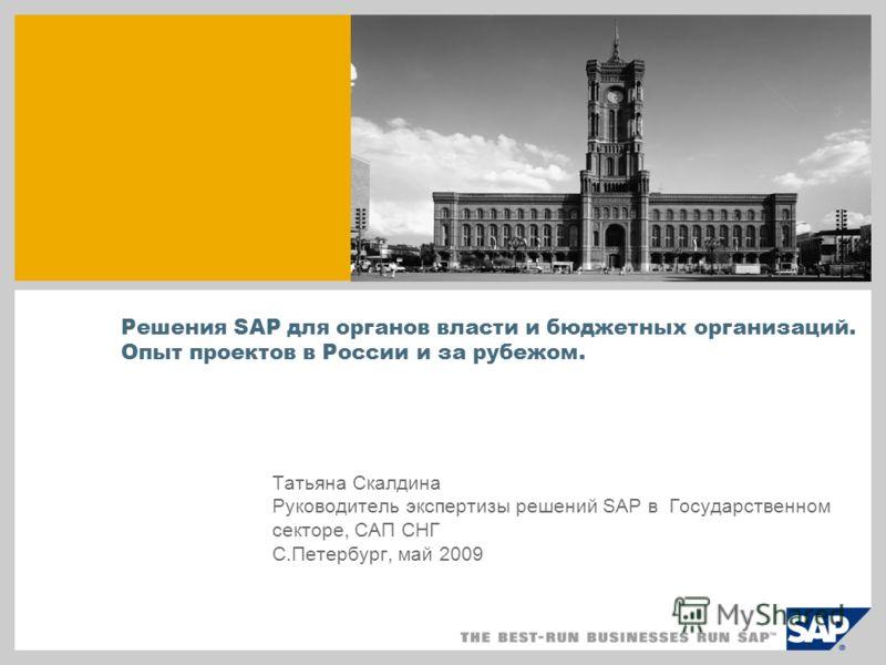 Решения SAP для органов власти и бюджетных организаций. Опыт проектов в России и за рубежом. Татьяна Скалдина Руководитель экспертизы решений SAP в Государственном секторе, САП СНГ С.Петербург, май 2009
