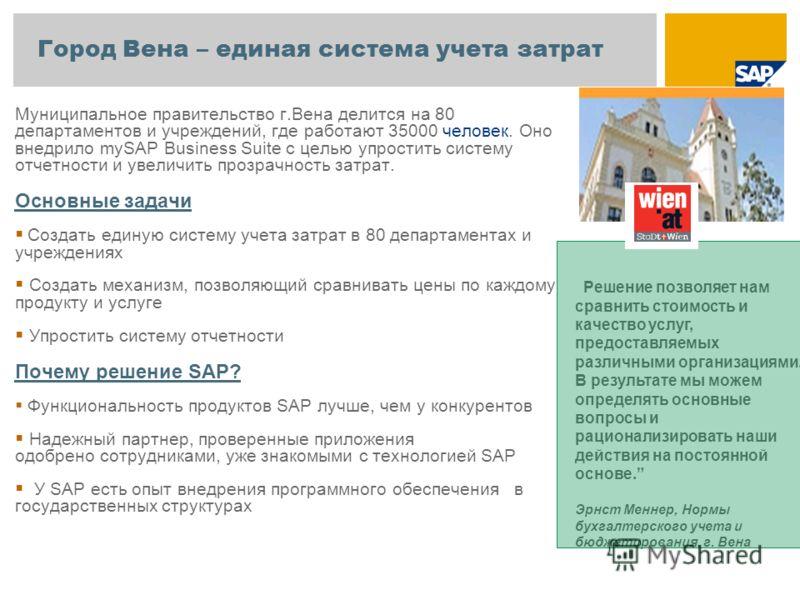 Город Вена – единая система учета затрат Муниципальное правительство г.Вена делится на 80 департаментов и учреждений, где работают 35000 человек. Оно внедрило mySAP Business Suite с целью упростить систему отчетности и увеличить прозрачность затрат.