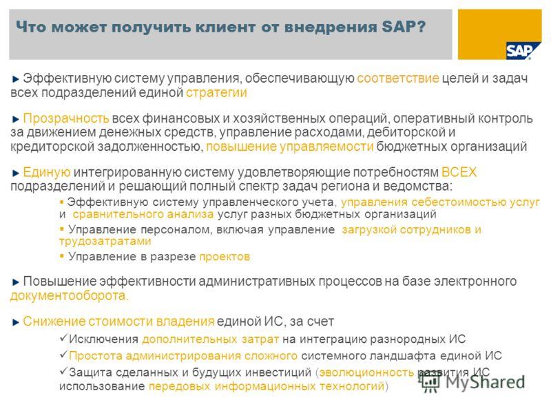 Что может получить клиент от внедрения SAP? Эффективную систему управления, обеспечивающую соответствие целей и задач всех подразделений единой стратегии Прозрачность всех финансовых и хозяйственных операций, оперативный контроль за движением денежны