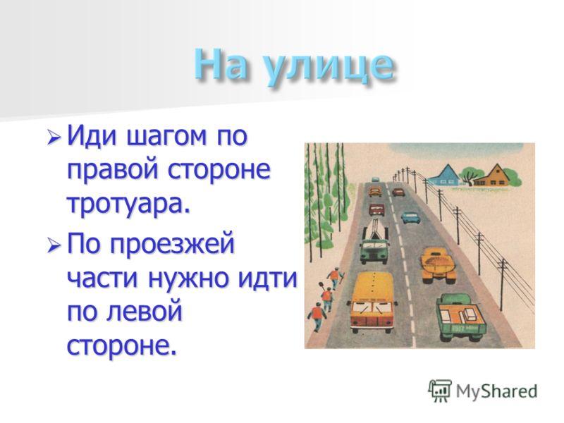 Иди шагом по правой стороне тротуара. Иди шагом по правой стороне тротуара. По проезжей части нужно идти по левой стороне. По проезжей части нужно идти по левой стороне.