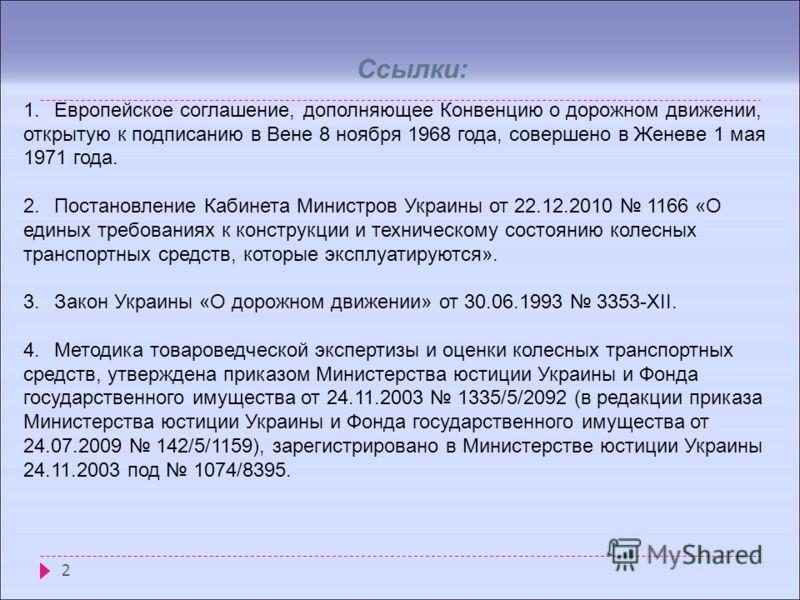 2 Ссылки: 1.Европейское соглашение, дополняющее Конвенцию о дорожном движении, открытую к подписанию в Вене 8 ноября 1968 года, совершено в Женеве 1 мая 1971 года. 2.Постановление Кабинета Министров Украины от 22.12.2010 1166 «О единых требованиях к