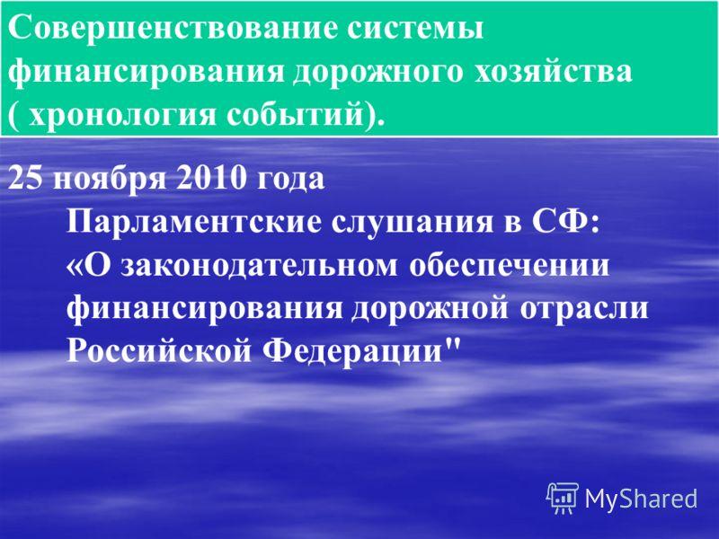 Совершенствование системы финансирования дорожного хозяйства ( хронология событий). 25 ноября 2010 года Парламентские слушания в СФ: «О законодательном обеспечении финансирования дорожной отрасли Российской Федерации