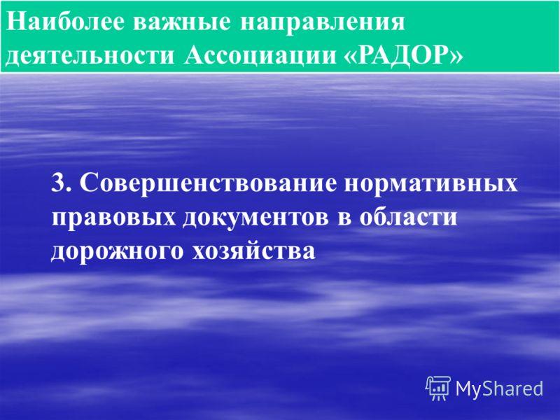 Наиболее важные направления деятельности Ассоциации «РАДОР» 3. Совершенствование нормативных правовых документов в области дорожного хозяйства