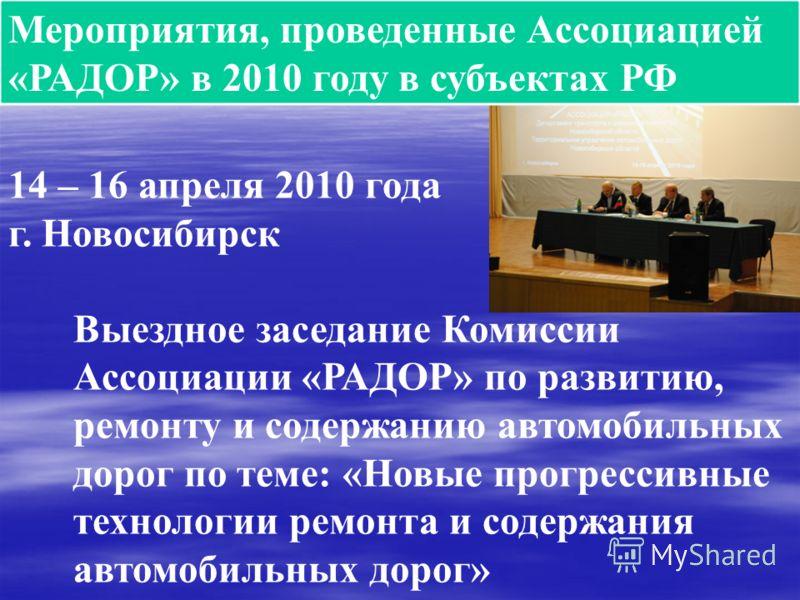 Мероприятия, проведенные Ассоциацией «РАДОР» в 2010 году в субъектах РФ 14 – 16 апреля 2010 года г. Новосибирск Выездное заседание Комиссии Ассоциации «РАДОР» по развитию, ремонту и содержанию автомобильных дорог по теме: «Новые прогрессивные техноло