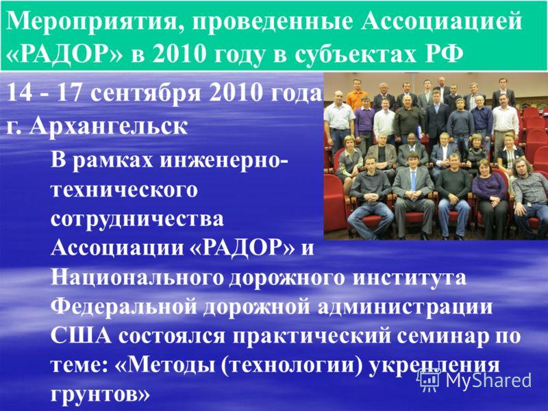 Мероприятия, проведенные Ассоциацией «РАДОР» в 2010 году в субъектах РФ 14 - 17 сентября 2010 года г. Архангельск В рамках инженерно- технического сотрудничества Ассоциации «РАДОР» и Национального дорожного института Федеральной дорожной администраци
