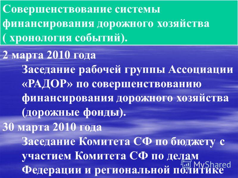 Совершенствование системы финансирования дорожного хозяйства ( хронология событий). 2 марта 2010 года Заседание рабочей группы Ассоциации «РАДОР» по совершенствованию финансирования дорожного хозяйства (дорожные фонды). 30 марта 2010 года Заседание К