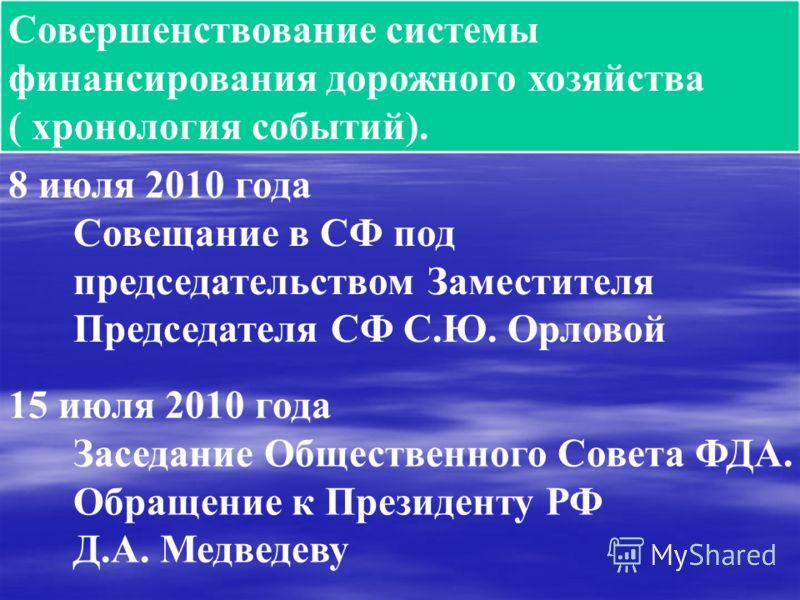 Совершенствование системы финансирования дорожного хозяйства ( хронология событий). 8 июля 2010 года Совещание в СФ под председательством Заместителя Председателя СФ С.Ю. Орловой 15 июля 2010 года Заседание Общественного Совета ФДА. Обращение к Прези