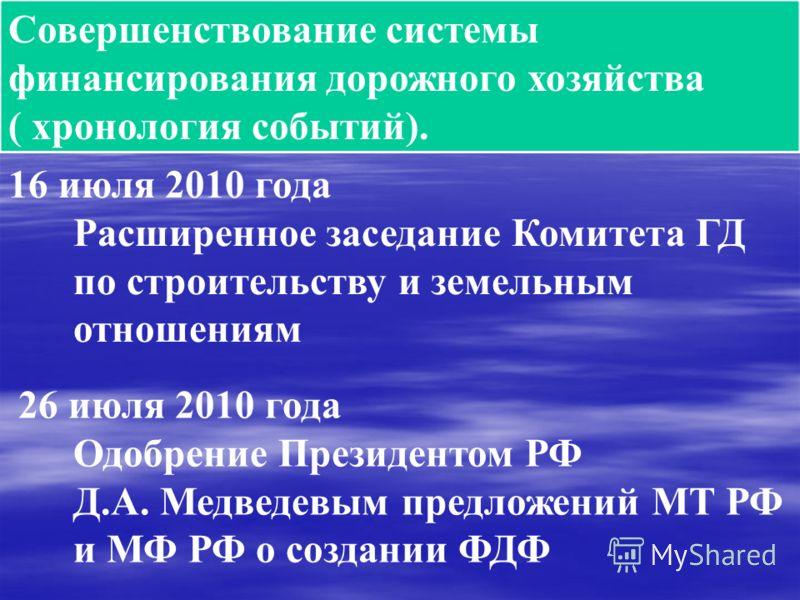 Совершенствование системы финансирования дорожного хозяйства ( хронология событий). 16 июля 2010 года Расширенное заседание Комитета ГД по строительству и земельным отношениям 26 июля 2010 года Одобрение Президентом РФ Д.А. Медведевым предложений МТ