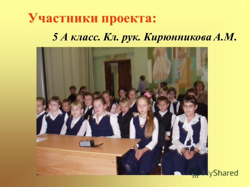 Участники проекта: 5 А класс. Кл. рук. Кирюнникова А.М.