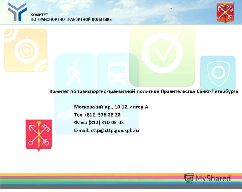 Комитет по транспортно-транзитной политике Правительства Санкт-Петербурга Московский пр., 10-12, литер А Тел. (812) 576-28-28 Факс: (812) 310-05-05 E-mail: cttp@cttp.gov.spb.ru