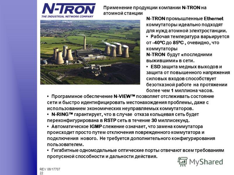 REV 08/17707 22 Применение продукции компании N-TRON на атомной станции N-TRON промышленные Ethernet коммутаторы идеально подходят для нужд атомной электростанции. Рабочая температура варьируется от -40ºC до 85ºC, очевидно, что коммутаторы N-TRON буд