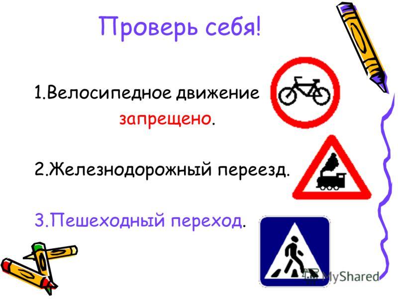 Проверь себя! 1.Велосипедное движение запрещено. 2.Железнодорожный переезд. 3.Пешеходный переход.