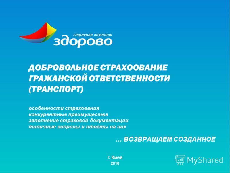 … ВОЗВРАЩАЕМ СОЗДАННОЕ г. Киев 2010 ДОБРОВОЛЬНОЕ СТРАХООВАНИЕ ГРАЖАНСКОЙ ОТВЕТСТВЕННОСТИ (ТРАНСПОРТ) особенности страхования конкурентные преимущества заполнение страховой документации типичные вопросы и ответы на них