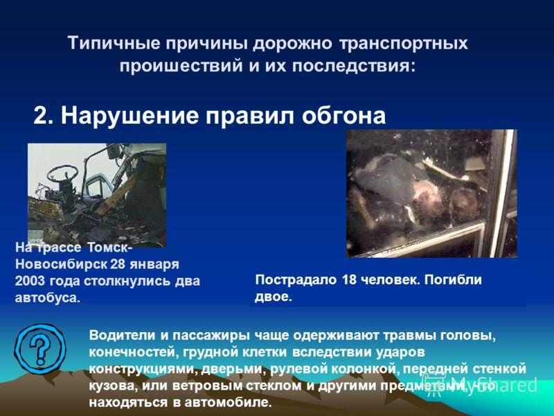 Типичные причины дорожно транспортных проишествий и их последствия: 2. Нарушение правил обгона На трассе Томск- Новосибирск 28 января 2003 года столкнулись два автобуса. Пострадало 18 человек. Погибли двое. Водители и пассажиры чаще одерживают травмы
