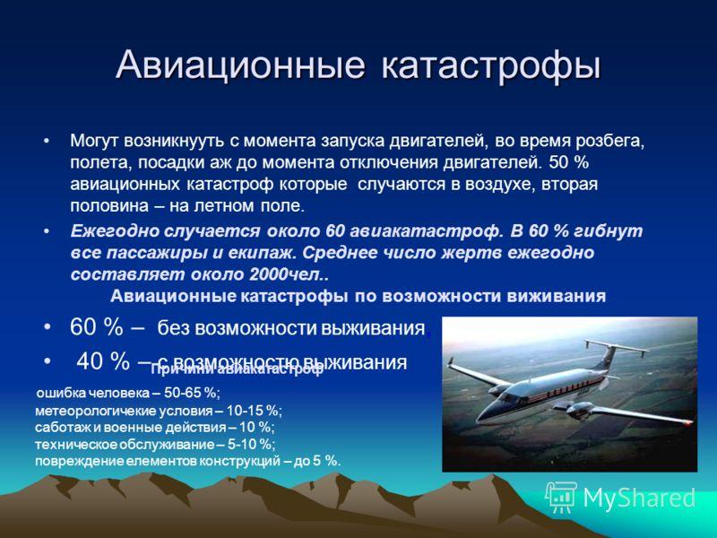 Авиационные катастрофы Могут возникнууть с момента запуска двигателей, во время розбега, полета, посадки аж до момента отключения двигателей. 50 % авиационных катастроф которые случаются в воздухе, вторая половина – на летном поле. Ежегодно случается