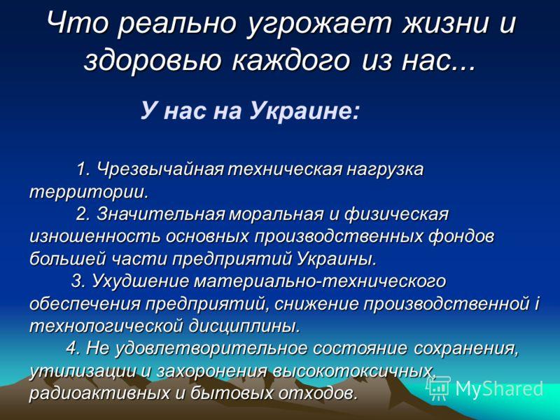 Что реально угрожает жизни и здоровью каждого из нас... У нас на Украине: 1. Чрезвычайная техническая нагрузка территории. 1. Чрезвычайная техническая нагрузка территории. 2. Значительная моральная и физическая изношенность основных производственных